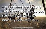 True Friend Is Someone that Knows How Crazy You Are & Still Willing ...