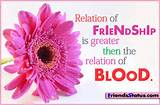 Relation of FRIENDSHIP is grater then the relation of BLOOD.