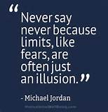 Never say never because limits, like fears, are often just an ...