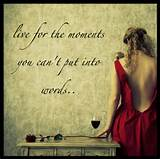 famous life quote Live for the moments you cant put into words