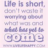 Life is short. Don't waste it worrying about what was and what has ...