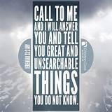 Call to me and I will answer you and tell you great and unsearchable ...