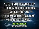Life is not measured by the number of breathes we take, but by the ...