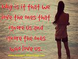 ... is it that we love ones who ignore us and ignore the ones who love us