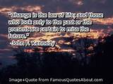 Change is the law of life; and those who look only to the past or the ...