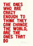The ones who are crazy enough to thinkthey can change the worlk, are ...