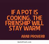 Friendship quotes - If a pot is cooking, the frienship will stay warm