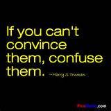 If you can't convince them, confuse them. ~Harry S Truman