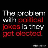 The problem with political jokes is they get elected. ~Anonymous